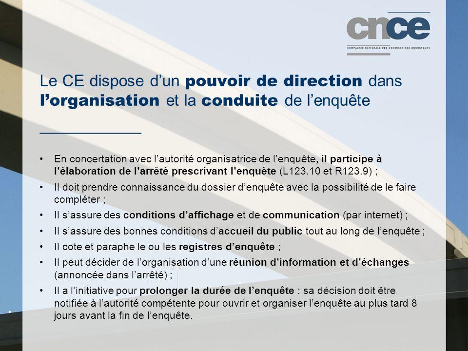 Le CE dispose d'un pouvoir de direction dans l'organisation et la conduite de l'enquête ___________ En concertation avec l'autorité organisatrice de l'enquête, il participe à l'élaboration de l'arrêté prescrivant l'enquête (L123.10 et R123.9) ; Il doit prendre connaissance du dossier d'enquête avec la possibilité de le faire compléter ; Il s'assure des conditions d'affichage et de communication (par internet) ; Il s'assure des bonnes conditions d'accueil du public tout au long de l'enquête ; Il cote et paraphe le ou les registres d'enquête ; Il peut décider de l'organisation d'une réunion d'information et d'échanges (annoncée dans l'arrêté) ; Il a l'initiative pour prolonger la durée de l'enquête : sa décision doit être notifiée à l'autorité compétente pour ouvrir et organiser l'enquête au plus tard 8 jours avant la fin de l'enquête.