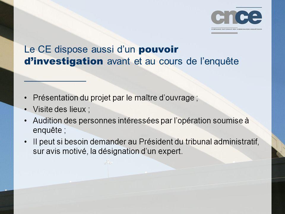 Le CE dispose aussi d'un pouvoir d'investigation avant et au cours de l'enquête ___________ Présentation du projet par le maître d'ouvrage ; Visite des lieux ; Audition des personnes intéressées par l'opération soumise à enquête ; Il peut si besoin demander au Président du tribunal administratif, sur avis motivé, la désignation d'un expert.
