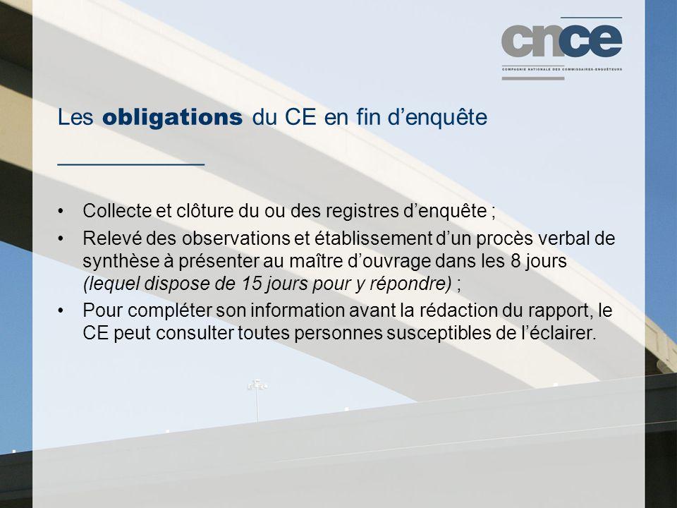 Les obligations du CE en fin d'enquête ___________ Collecte et clôture du ou des registres d'enquête ; Relevé des observations et établissement d'un procès verbal de synthèse à présenter au maître d'ouvrage dans les 8 jours (lequel dispose de 15 jours pour y répondre) ; Pour compléter son information avant la rédaction du rapport, le CE peut consulter toutes personnes susceptibles de l'éclairer.