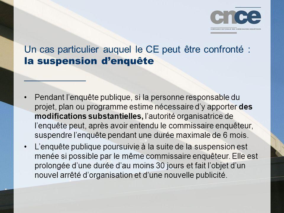 Un cas particulier auquel le CE peut être confronté : la suspension d'enquête ___________ Pendant l'enquête publique, si la personne responsable du projet, plan ou programme estime nécessaire d'y apporter des modifications substantielles, l'autorité organisatrice de l'enquête peut, après avoir entendu le commissaire enquêteur, suspendre l'enquête pendant une durée maximale de 6 mois.
