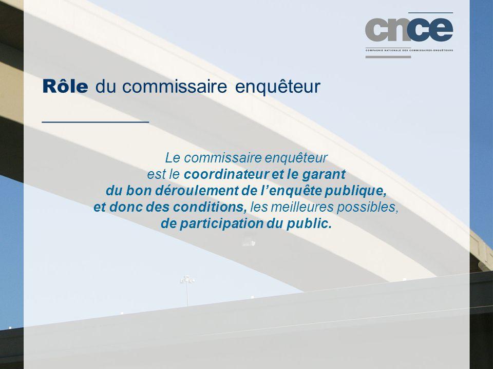Rôle du commissaire enquêteur ___________ Le commissaire enquêteur est le coordinateur et le garant du bon déroulement de l'enquête publique, et donc des conditions, les meilleures possibles, de participation du public.