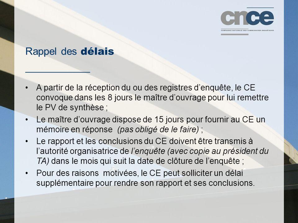 Rappel des délais ___________ A partir de la réception du ou des registres d'enquête, le CE convoque dans les 8 jours le maître d'ouvrage pour lui remettre le PV de synthèse ; Le maître d'ouvrage dispose de 15 jours pour fournir au CE un mémoire en réponse (pas obligé de le faire) ; Le rapport et les conclusions du CE doivent être transmis à l'autorité organisatrice de l'enquête (avec copie au président du TA) dans le mois qui suit la date de clôture de l'enquête ; Pour des raisons motivées, le CE peut solliciter un délai supplémentaire pour rendre son rapport et ses conclusions.