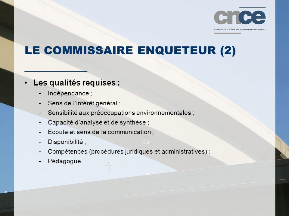 LE COMMISSAIRE ENQUETEUR (2) ___________ Les qualités requises : -Indépendance ; -Sens de l'intérêt général ; -Sensibilité aux préoccupations environnementales ; -Capacité d'analyse et de synthèse ; -Ecoute et sens de la communication ; -Disponibilité ; -Compétences (procédures juridiques et administratives) ; -Pédagogue.