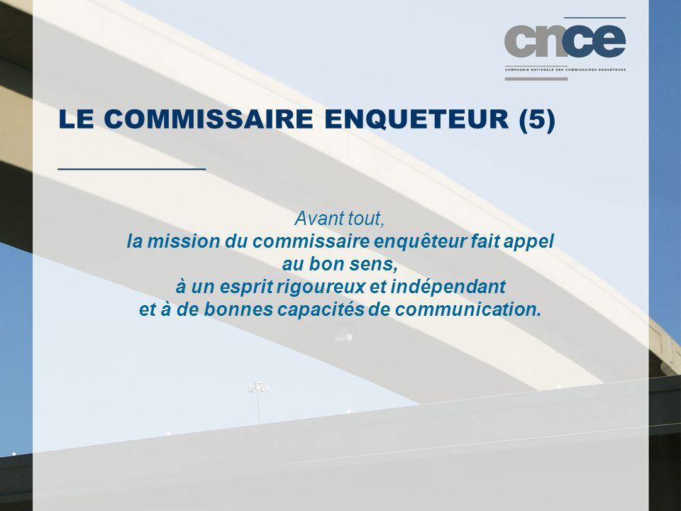 LE COMMISSAIRE ENQUETEUR (5) ___________ Avant tout, la mission du commissaire enquêteur fait appel au bon sens, à un esprit rigoureux et indépendant et à de bonnes capacités de communication.