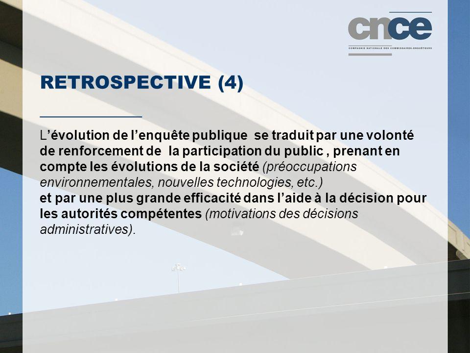 RETROSPECTIVE (4) ___________ L'évolution de l'enquête publique se traduit par une volonté de renforcement de la participation du public, prenant en compte les évolutions de la société (préoccupations environnementales, nouvelles technologies, etc.) et par une plus grande efficacité dans l'aide à la décision pour les autorités compétentes (motivations des décisions administratives).
