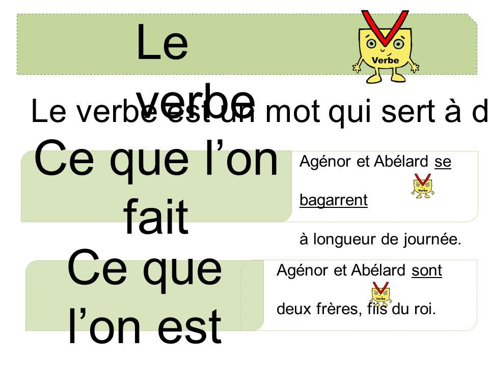 Le verbe Le verbe est un mot qui sert à dire: Ce que l'on fait Ce que l'on est Agénor et Abélard se bagarrent à longueur de journée. Agénor et Abélard