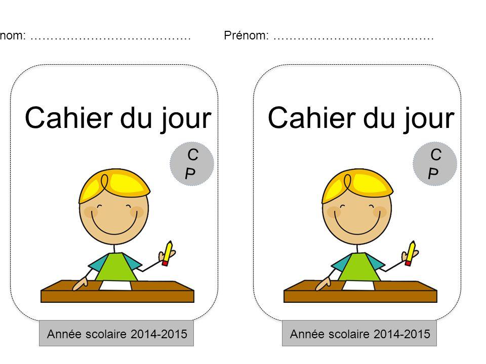 Cahier du jour Année scolaire 2014-2015 Prénom: …………………………………. CPCP Cahier du jour Année scolaire 2014-2015 Prénom: …………………………………. CPCP
