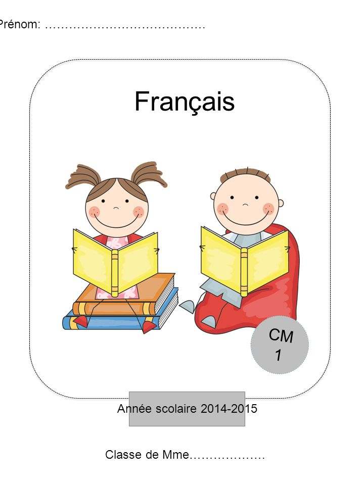 Année scolaire 2014-2015 Prénom: …………………………………. Français Classe de Mme………………. CM 1