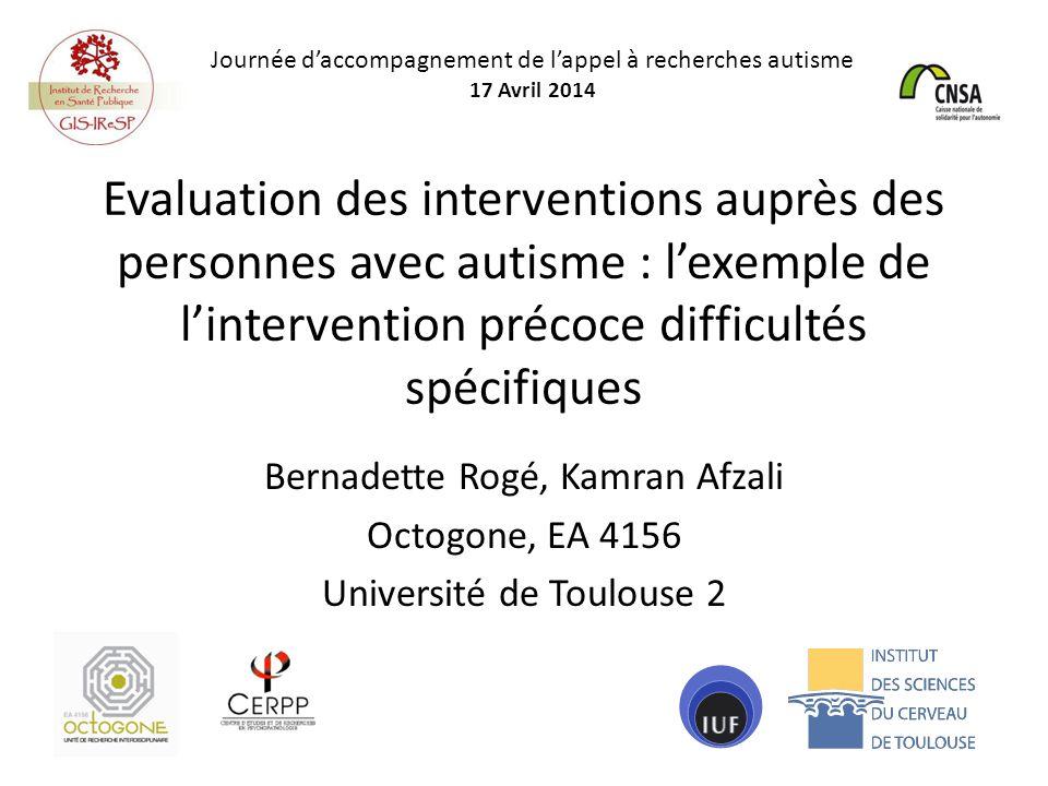 Evaluation des interventions auprès des personnes avec autisme : l'exemple de l'intervention précoce difficultés spécifiques Bernadette Rogé, Kamran Afzali Octogone, EA 4156 Université de Toulouse 2 Journée d'accompagnement de l'appel à recherches autisme 17 Avril 2014
