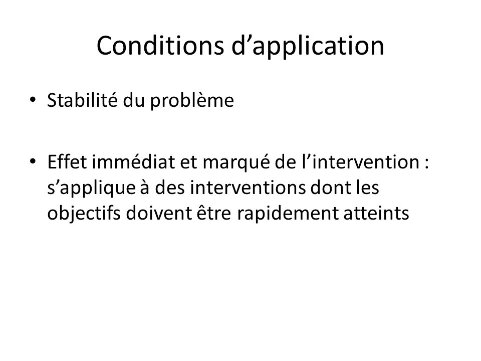 Conditions d'application Stabilité du problème Effet immédiat et marqué de l'intervention : s'applique à des interventions dont les objectifs doivent être rapidement atteints