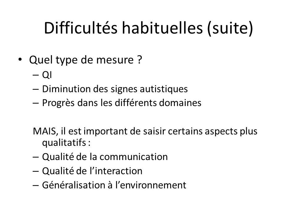 Difficultés habituelles (suite) Quel type de mesure ? – QI – Diminution des signes autistiques – Progrès dans les différents domaines MAIS, il est imp