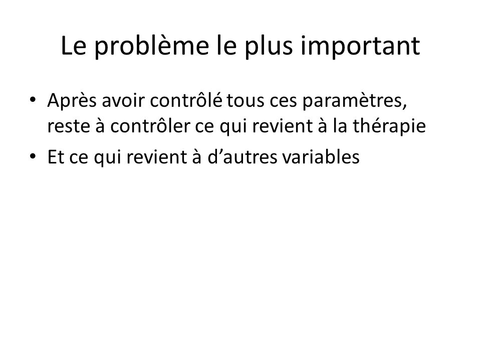 Le problème le plus important Après avoir contrôlé tous ces paramètres, reste à contrôler ce qui revient à la thérapie Et ce qui revient à d'autres variables