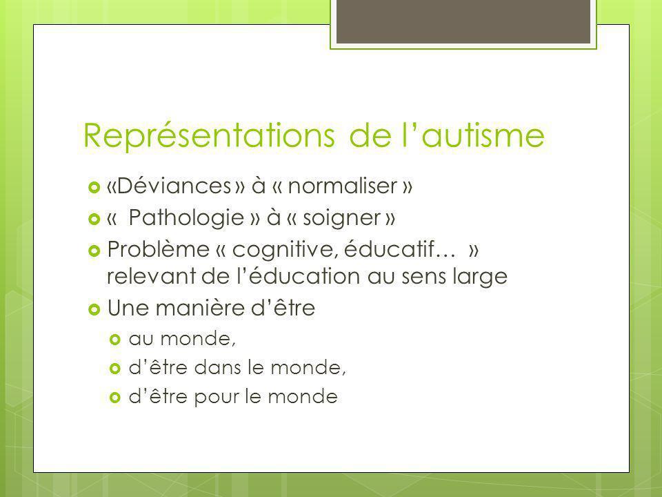 Représentations de l'autisme  «Déviances » à « normaliser »  « Pathologie » à « soigner »  Problème « cognitive, éducatif… » relevant de l'éducatio