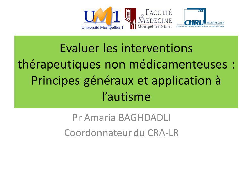 Evaluer les interventions thérapeutiques non médicamenteuses : Principes généraux et application à l'autisme Pr Amaria BAGHDADLI Coordonnateur du CRA-