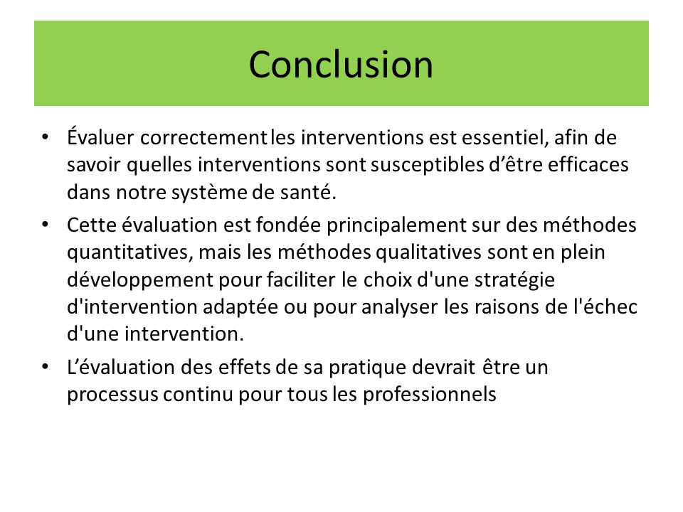 Conclusion Évaluer correctement les interventions est essentiel, afin de savoir quelles interventions sont susceptibles d'être efficaces dans notre sy