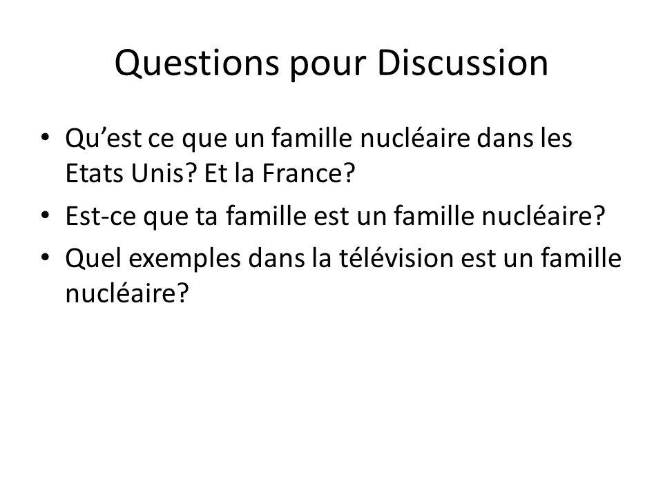 Questions pour Discussion Qu'est ce que un famille nucléaire dans les Etats Unis? Et la France? Est-ce que ta famille est un famille nucléaire? Quel e