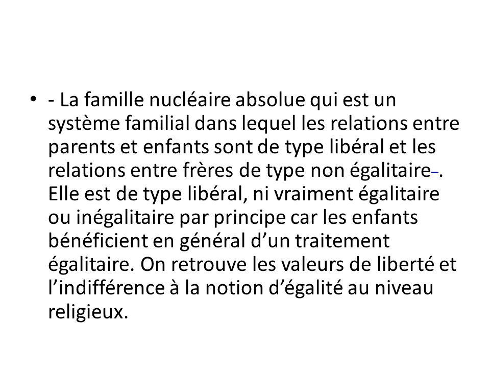 - La famille nucléaire absolue qui est un système familial dans lequel les relations entre parents et enfants sont de type libéral et les relations en