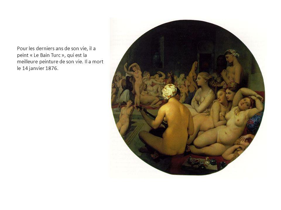 Pour les derniers ans de son vie, il a peint « Le Bain Turc », qui est la meilleure peinture de son vie. Il a mort le 14 janvier 1876.