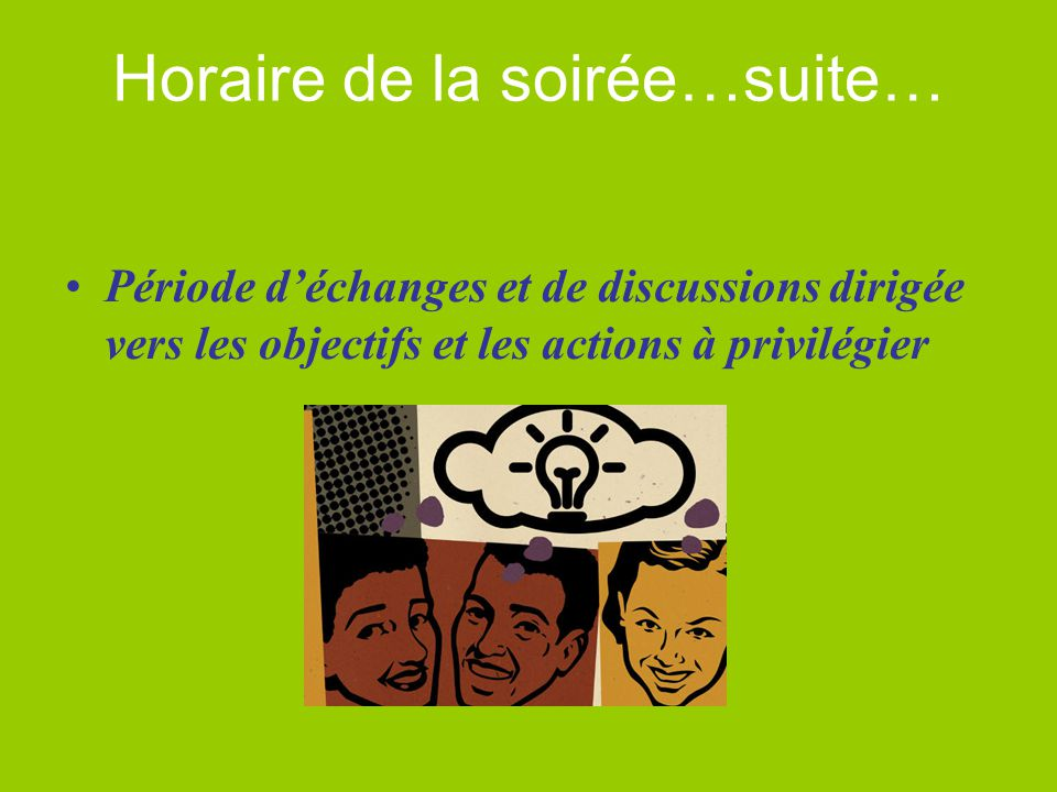 Horaire de la soirée…suite… Période d'échanges et de discussions dirigée vers les objectifs et les actions à privilégier