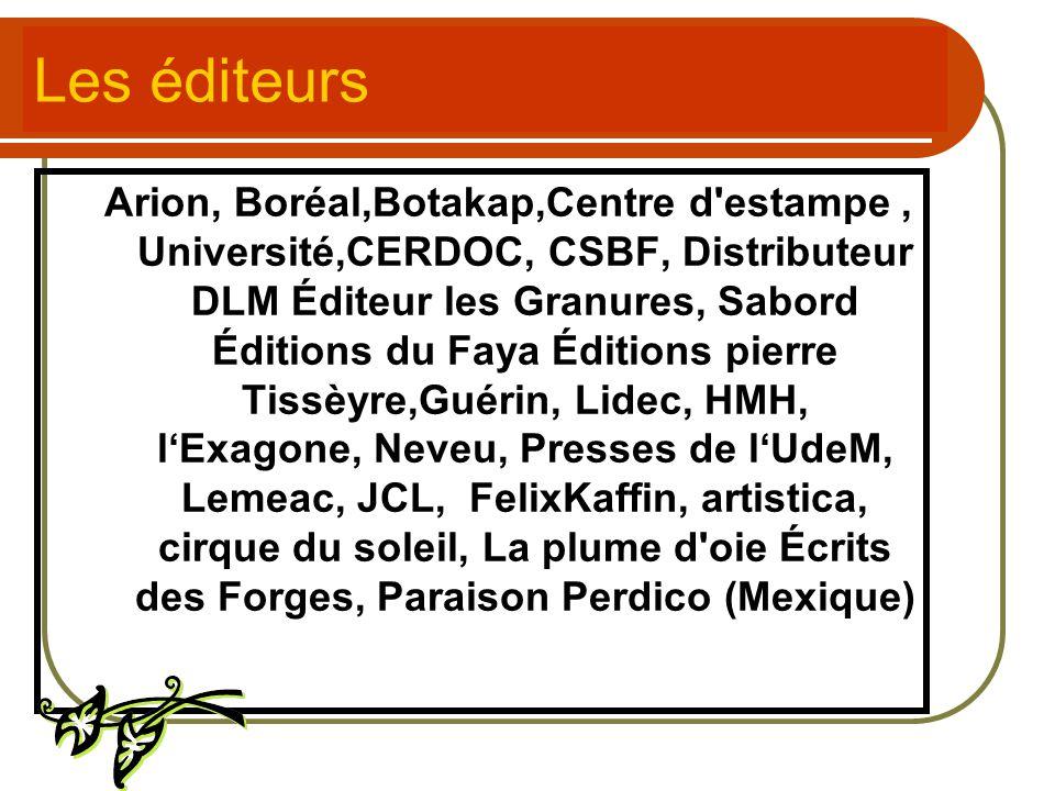 Les éditeurs Arion, Boréal,Botakap,Centre d'estampe, Université,CERDOC, CSBF, Distributeur DLM Éditeur les Granures, Sabord Éditions du Faya Éditions