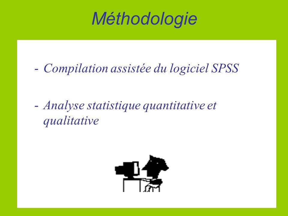 Méthodologie -Compilation assistée du logiciel SPSS -Analyse statistique quantitative et qualitative