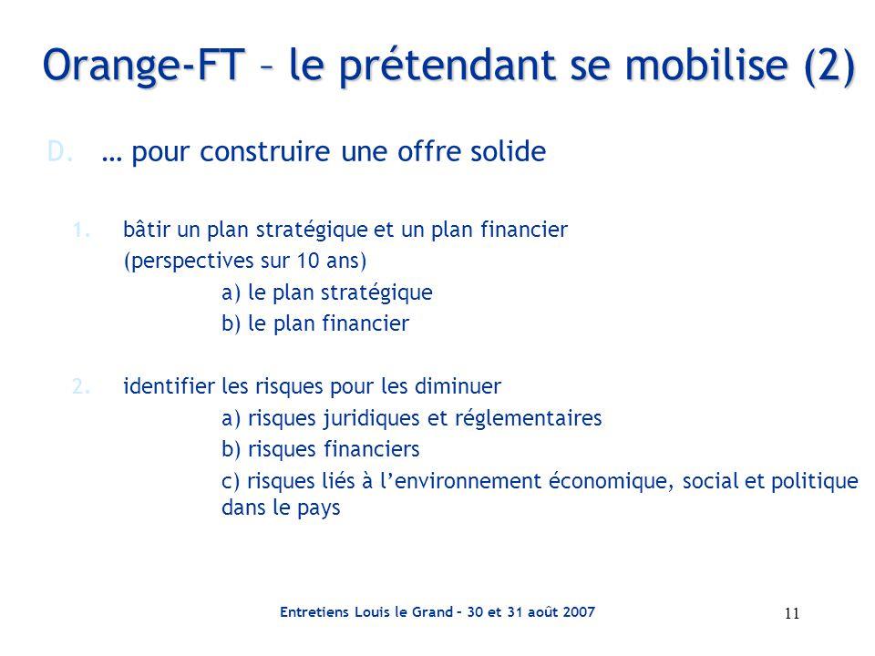 Entretiens Louis le Grand – 30 et 31 août 2007 11 Orange-FT – le prétendant se mobilise (2) D.… pour construire une offre solide 1.bâtir un plan stratégique et un plan financier (perspectives sur 10 ans) a) le plan stratégique b) le plan financier 2.identifier les risques pour les diminuer a) risques juridiques et réglementaires b) risques financiers c) risques liés à l'environnement économique, social et politique dans le pays