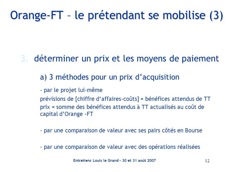 Entretiens Louis le Grand – 30 et 31 août 2007 12 Orange-FT – le prétendant se mobilise (3) 3.déterminer un prix et les moyens de paiement a) 3 méthodes pour un prix d'acquisition - par le projet lui-même prévisions de [chiffre d'affaires-coûts] = bénéfices attendus de TT prix = somme des bénéfices attendus à TT actualisés au coût de capital d'Orange –FT - par une comparaison de valeur avec ses pairs côtés en Bourse - par une comparaison de valeur avec des opérations réalisées
