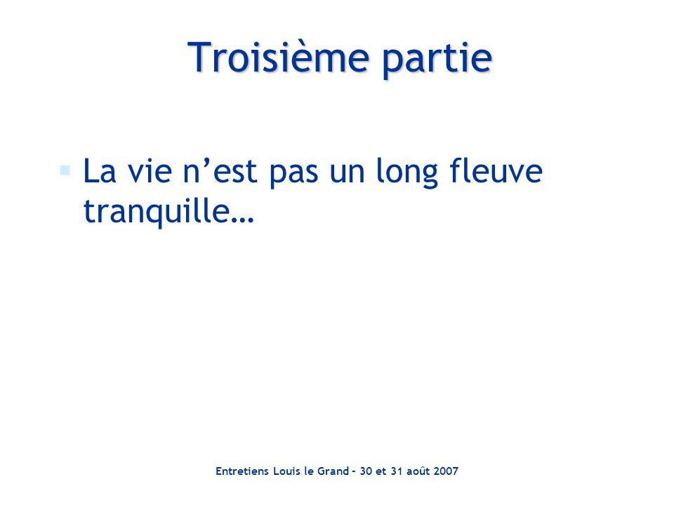 Entretiens Louis le Grand – 30 et 31 août 2007  La vie n'est pas un long fleuve tranquille… Troisième partie