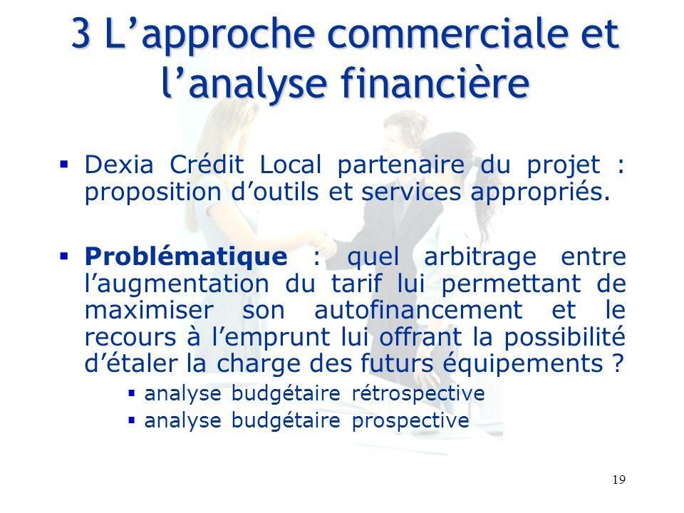 19 Entretiens Louis le Grand – 30 et 31 août 2007 3 L'approche commerciale et l'analyse financière  Dexia Crédit Local partenaire du projet : proposition d'outils et services appropriés.