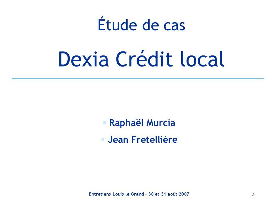 2 Entretiens Louis le Grand – 30 et 31 août 2007 Étude de cas Dexia Crédit local  Raphaël Murcia  Jean Fretellière