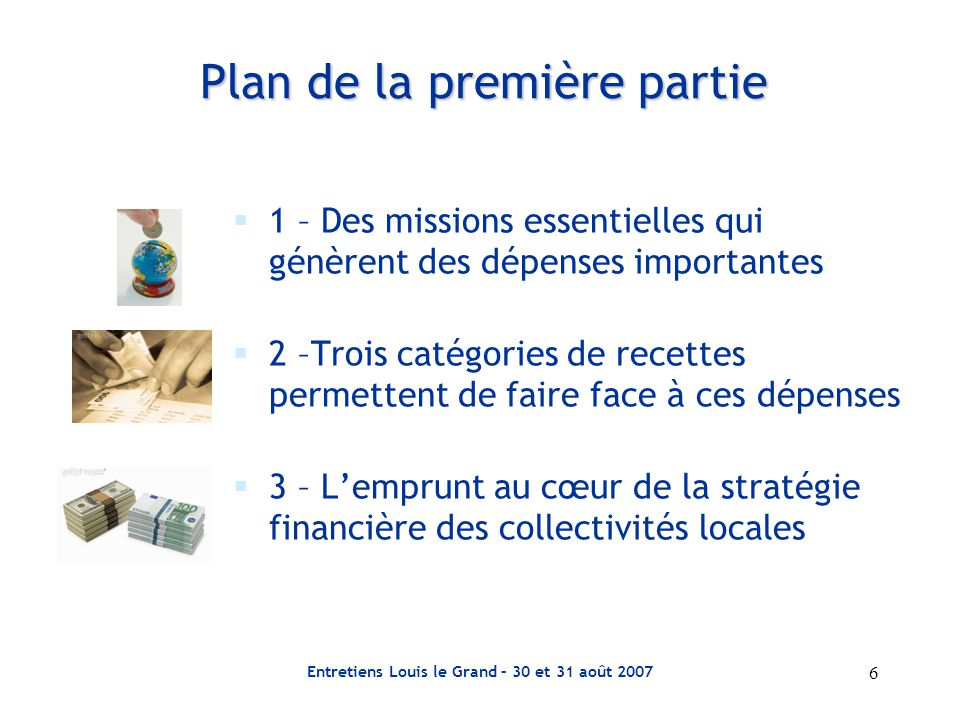 6 Entretiens Louis le Grand – 30 et 31 août 2007 Plan de la première partie  1 – Des missions essentielles qui génèrent des dépenses importantes  2 –Trois catégories de recettes permettent de faire face à ces dépenses  3 – L'emprunt au cœur de la stratégie financière des collectivités locales