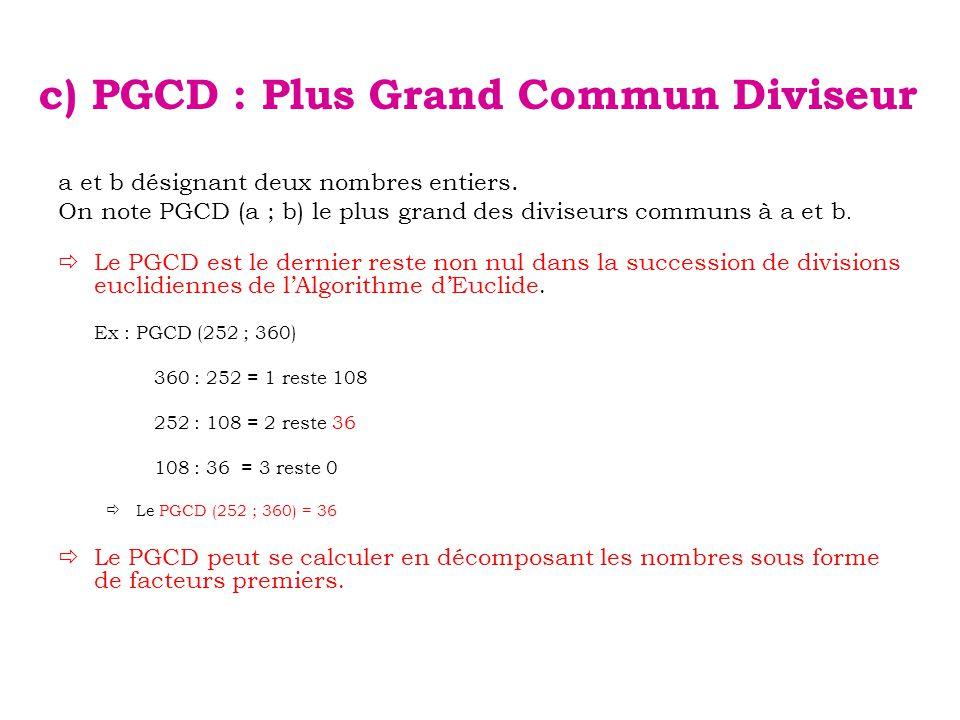 c) PGCD : Plus Grand Commun Diviseur a et b désignant deux nombres entiers. On note PGCD (a ; b) le plus grand des diviseurs communs à a et b.  Le PG