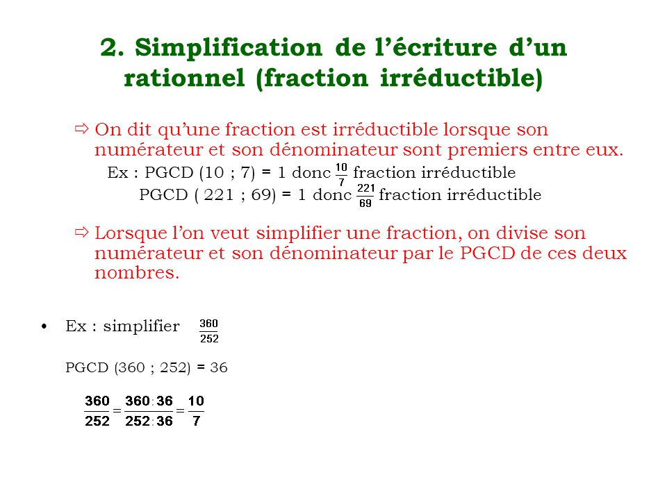 2. Simplification de l'écriture d'un rationnel (fraction irréductible)  On dit qu'une fraction est irréductible lorsque son numérateur et son dénomin