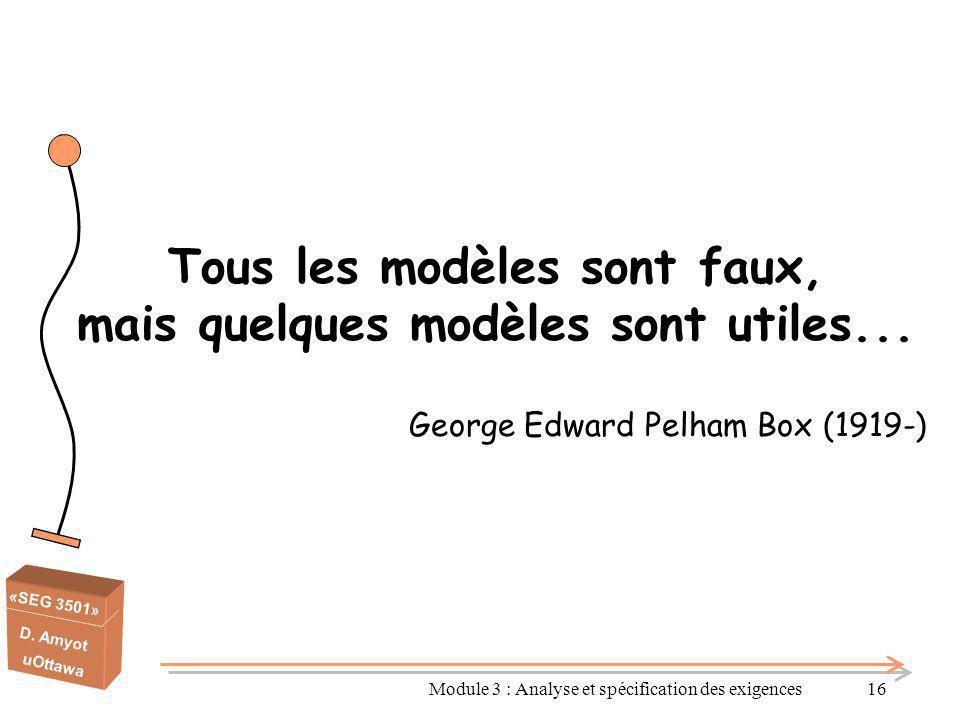 «SEG 3501» D. Amyot uOttawa Module 3 : Analyse et spécification des exigences16 Tous les modèles sont faux, mais quelques modèles sont utiles... Georg