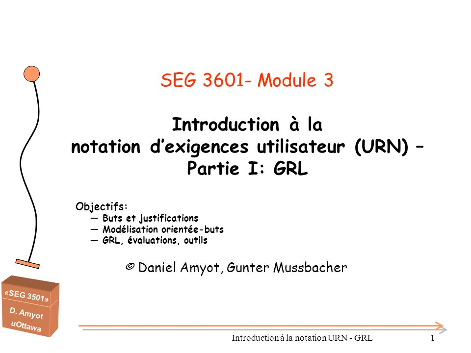 «SEG 3501» D. Amyot uOttawa Introduction à la notation URN - GRL1 SEG 3601- Module 3 Introduction à la notation d'exigences utilisateur (URN) – Partie