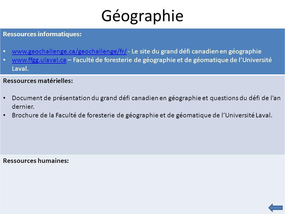 Géographie Ressources informatiques: www.geochallenge.ca/geochallenge/fr/ - Le site du grand défi canadien en géographie www.geochallenge.ca/geochallenge/fr/ www.ffgg.ulaval.ca – Faculté de foresterie de géographie et de géomatique de l'Université Laval.