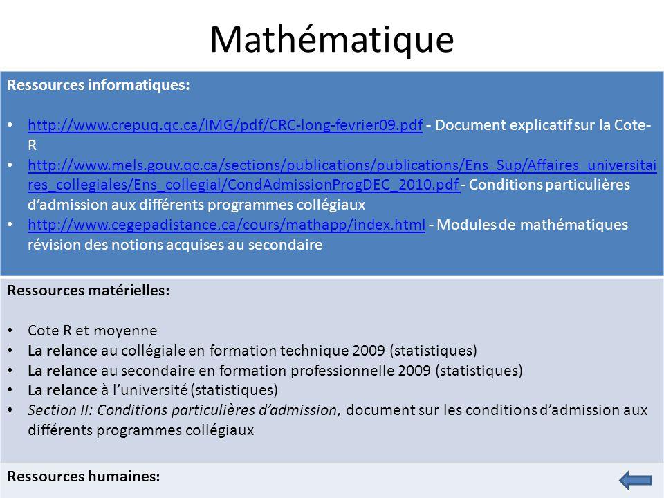 Mathématique Ressources informatiques: http://www.crepuq.qc.ca/IMG/pdf/CRC-long-fevrier09.pdf - Document explicatif sur la Cote- R http://www.crepuq.qc.ca/IMG/pdf/CRC-long-fevrier09.pdf http://www.mels.gouv.qc.ca/sections/publications/publications/Ens_Sup/Affaires_universitai res_collegiales/Ens_collegial/CondAdmissionProgDEC_2010.pdf - Conditions particulières d'admission aux différents programmes collégiaux http://www.mels.gouv.qc.ca/sections/publications/publications/Ens_Sup/Affaires_universitai res_collegiales/Ens_collegial/CondAdmissionProgDEC_2010.pdf http://www.cegepadistance.ca/cours/mathapp/index.html - Modules de mathématiques révision des notions acquises au secondaire http://www.cegepadistance.ca/cours/mathapp/index.html Ressources matérielles: Cote R et moyenne La relance au collégiale en formation technique 2009 (statistiques) La relance au secondaire en formation professionnelle 2009 (statistiques) La relance à l'université (statistiques) Section II: Conditions particulières d'admission, document sur les conditions d'admission aux différents programmes collégiaux Ressources humaines: