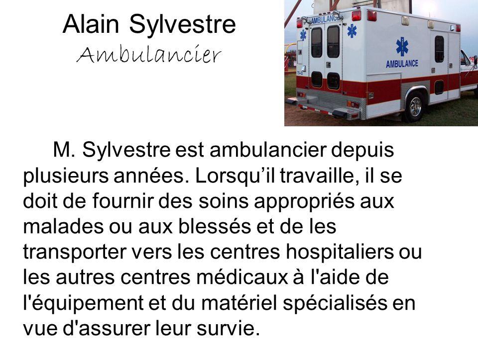 Alain Sylvestre Ambulancier M. Sylvestre est ambulancier depuis plusieurs années. Lorsqu'il travaille, il se doit de fournir des soins appropriés aux