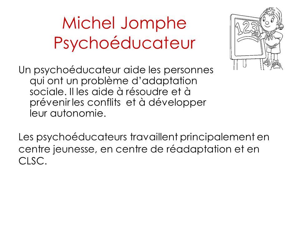Michel Jomphe Psychoéducateur Un psychoéducateur aide les personnes qui ont un problème d'adaptation sociale. Il les aide à résoudre et à prévenir les