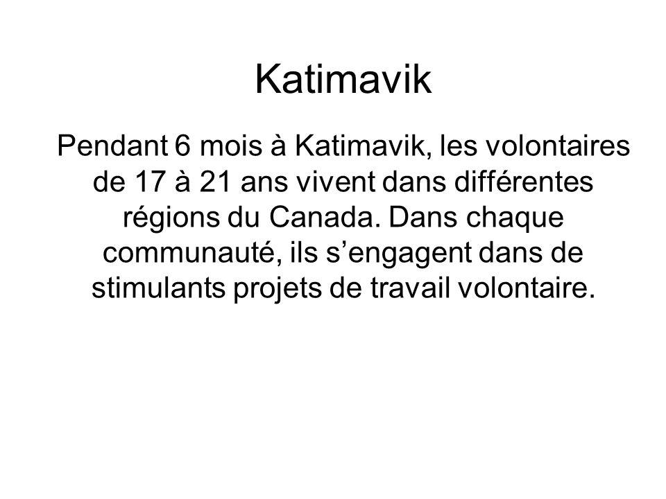 Katimavik Pendant 6 mois à Katimavik, les volontaires de 17 à 21 ans vivent dans différentes régions du Canada. Dans chaque communauté, ils s'engagent