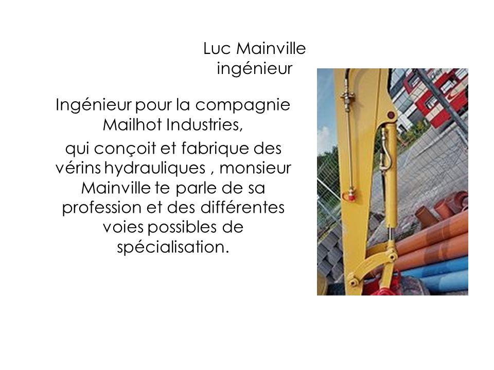 Luc Mainville ingénieur Ingénieur pour la compagnie Mailhot Industries, qui conçoit et fabrique des vérins hydrauliques, monsieur Mainville te parle d