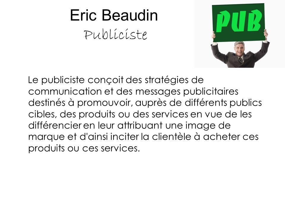 Eric Beaudin Publiciste Le publiciste conçoit des stratégies de communication et des messages publicitaires destinés à promouvoir, auprès de différent