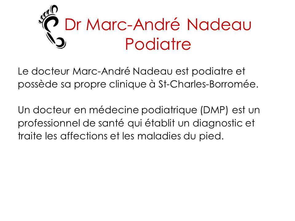 Dr Marc-André Nadeau Podiatre Le docteur Marc-André Nadeau est podiatre et possède sa propre clinique à St-Charles-Borromée. Un docteur en médecine po