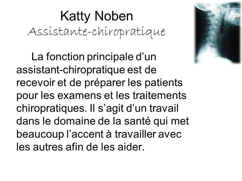 Katty Noben Assistante-chiropratique La fonction principale d'un assistant-chiropratique est de recevoir et de préparer les patients pour les examens