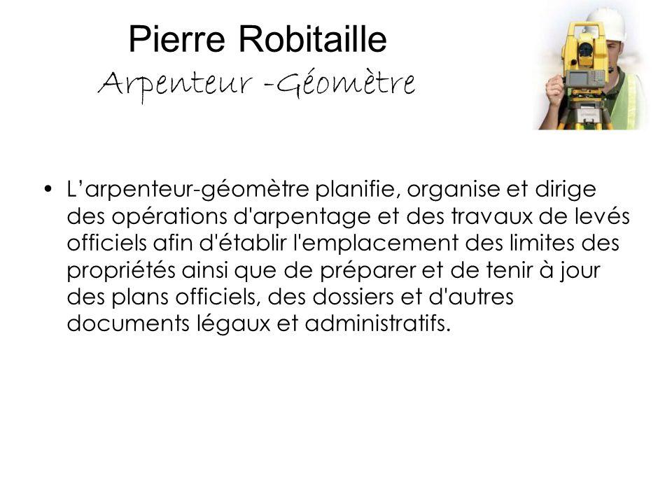 Pierre Robitaille Arpenteur -Géomètre L'arpenteur-géomètre planifie, organise et dirige des opérations d'arpentage et des travaux de levés officiels a