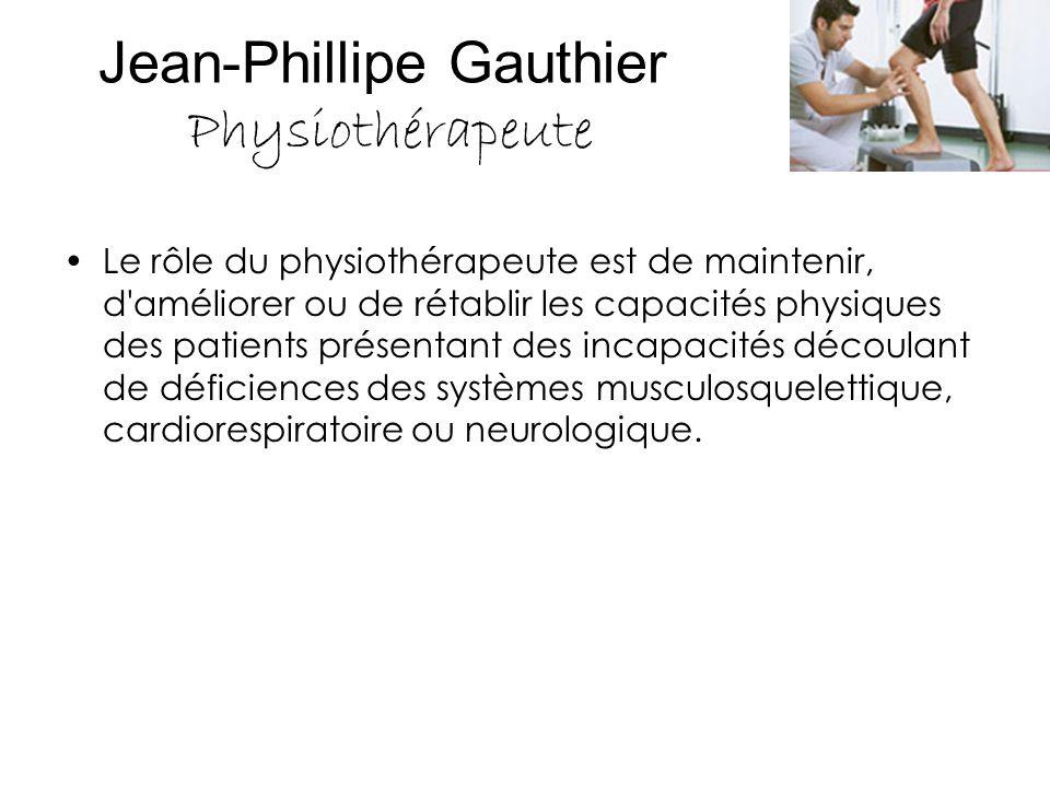 Jean-Phillipe Gauthier Physiothérapeute Le rôle du physiothérapeute est de maintenir, d'améliorer ou de rétablir les capacités physiques des patients