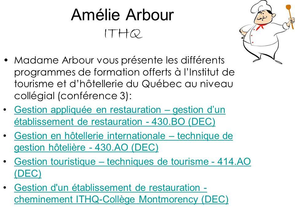 Amélie Arbour ITHQ Madame Arbour vous présente les différents programmes de formation offerts à l'Institut de tourisme et d'hôtellerie du Québec au niveau professionnel (DEP) (conférence 3): Cucina Italiana – Cuisine 5311 (DEP) Cuisine professionnelle – Cuisine 5311 (DEP) Cuisine professionnelle italienne – Cuisine 5311 (DEP) Formation supérieure en cuisine – Cuisine du marché 5324 (ASP) Pâtisserie professionnelle – Pâtisserie 5297 (DEP) Sommellerie professionnelle – Sommellerie 5314 (ASP) Service professionnel en restauration – Service de la restauration 5293 (DEP)