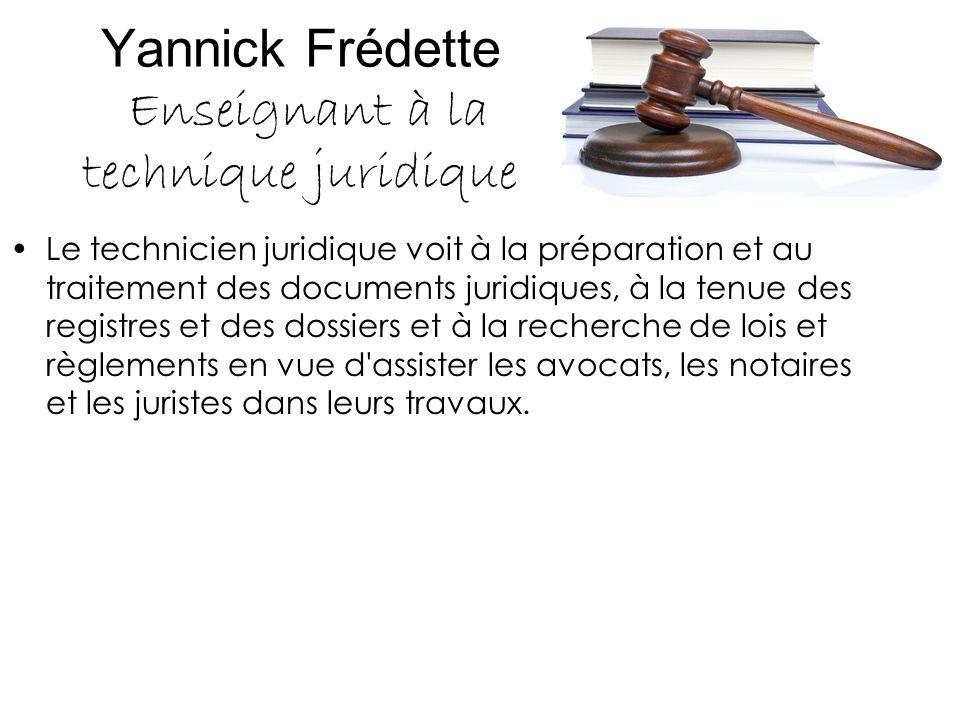 Yannick Frédette Enseignant à la technique juridique Le technicien juridique voit à la préparation et au traitement des documents juridiques, à la ten