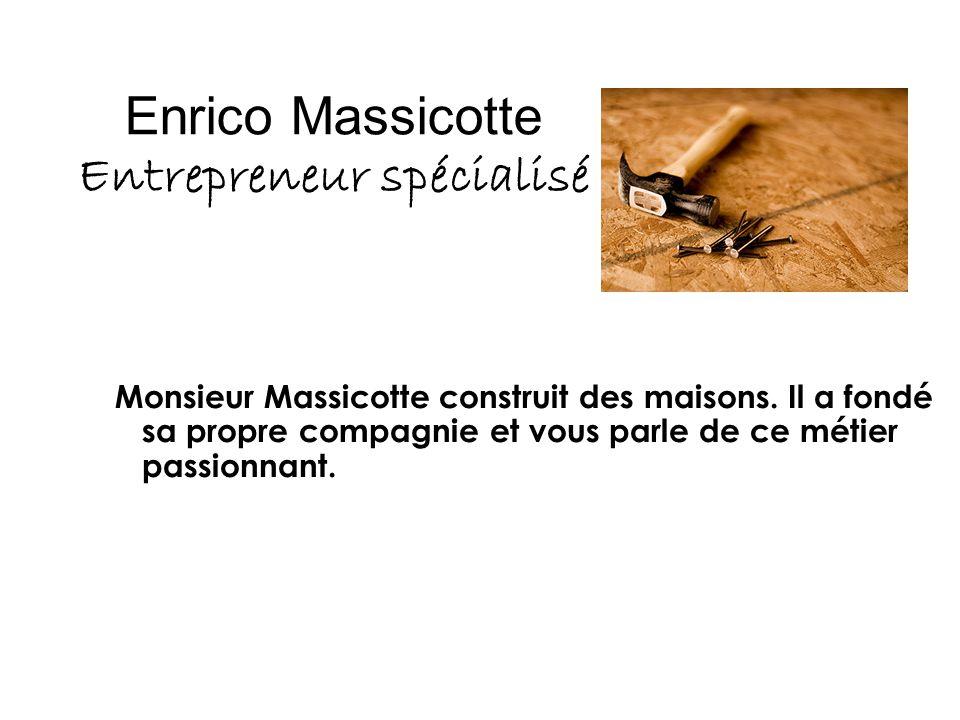 Enrico Massicotte Entrepreneur spécialisé Monsieur Massicotte construit des maisons. Il a fondé sa propre compagnie et vous parle de ce métier passion