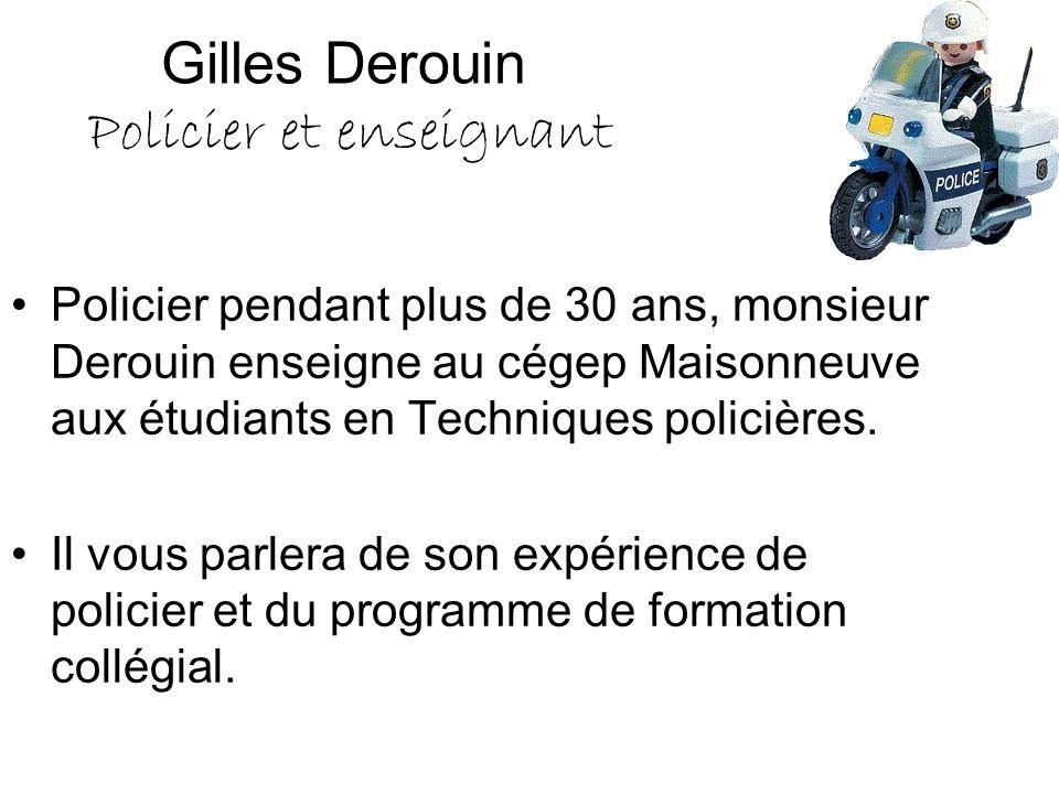 Gilles Derouin Policier et enseignant Policier pendant plus de 30 ans, monsieur Derouin enseigne au cégep Maisonneuve aux étudiants en Techniques poli
